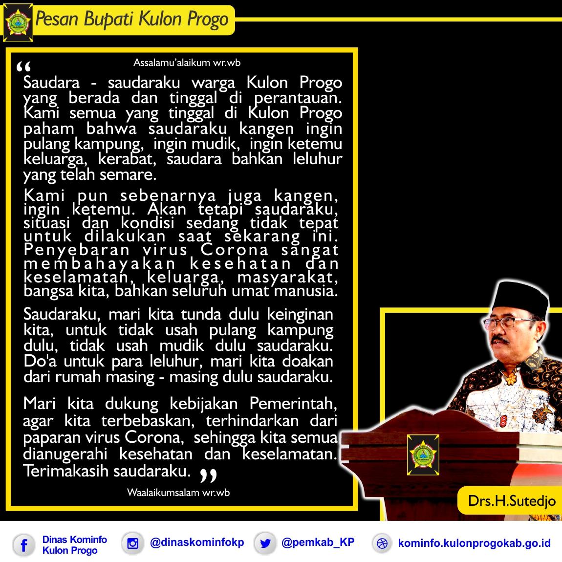 PESAN BUPATI KULON PROGO  Untuk warga Kulon Progo yang berada dan tinggal di Perantauan. Untuk saat ini situasi dan kondisi sedang tidak tepat untuk pulang kampung atau mudik. Dimohon dengan sangat